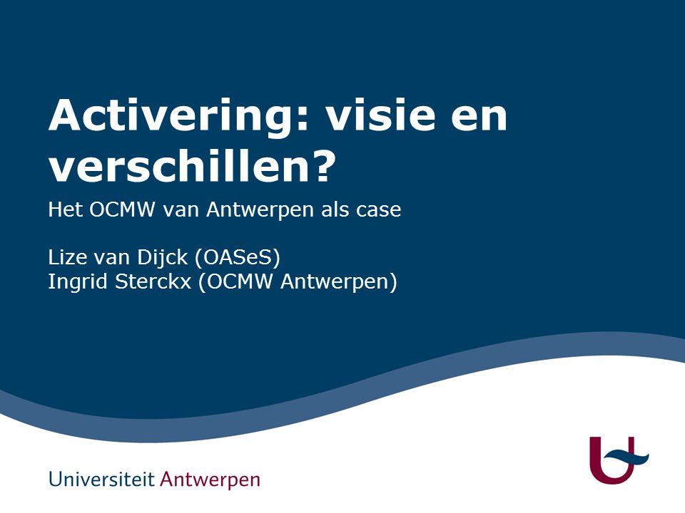 Activering: visie en verschillen? Het OCMW van Antwerpen als case Lize van Dijck (OASeS) Ingrid Sterckx (OCMW Antwerpen)