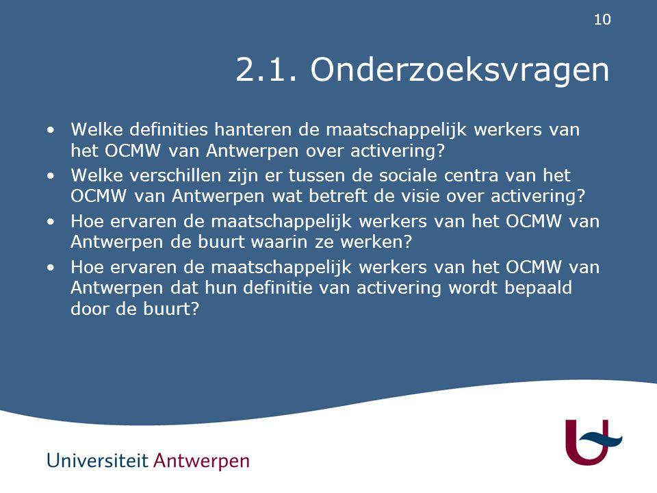 10 2.1. Onderzoeksvragen Welke definities hanteren de maatschappelijk werkers van het OCMW van Antwerpen over activering? Welke verschillen zijn er tu