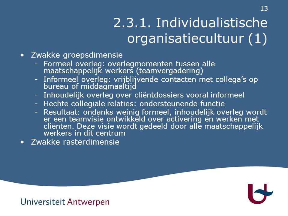 13 2.3.1. Individualistische organisatiecultuur (1) Zwakke groepsdimensie -Formeel overleg: overlegmomenten tussen alle maatschappelijk werkers (teamv