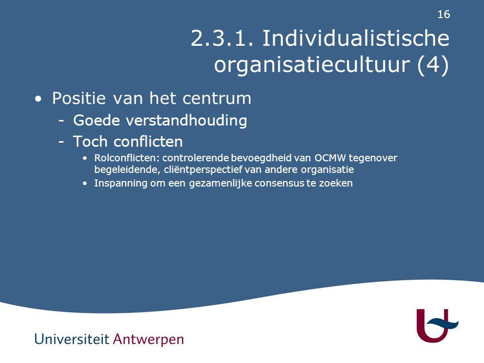16 2.3.1. Individualistische organisatiecultuur (4) Positie van het centrum -Goede verstandhouding -Toch conflicten Rolconflicten: controlerende bevoe