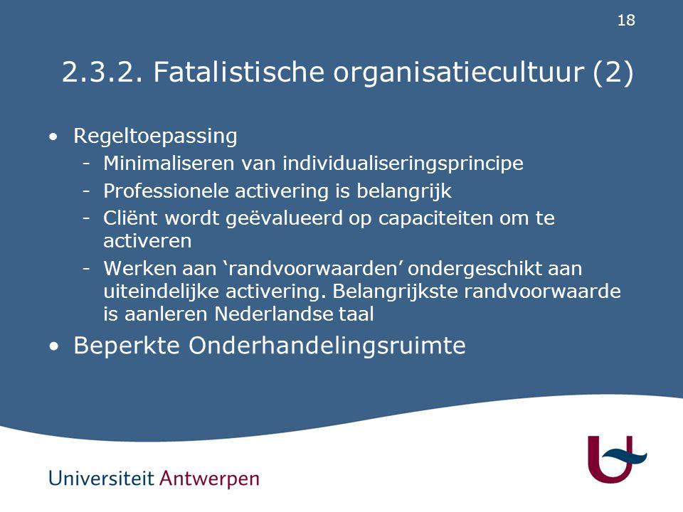 18 2.3.2. Fatalistische organisatiecultuur (2) Regeltoepassing -Minimaliseren van individualiseringsprincipe -Professionele activering is belangrijk -
