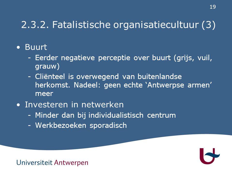19 2.3.2. Fatalistische organisatiecultuur (3) Buurt -Eerder negatieve perceptie over buurt (grijs, vuil, grauw) -Cliënteel is overwegend van buitenla