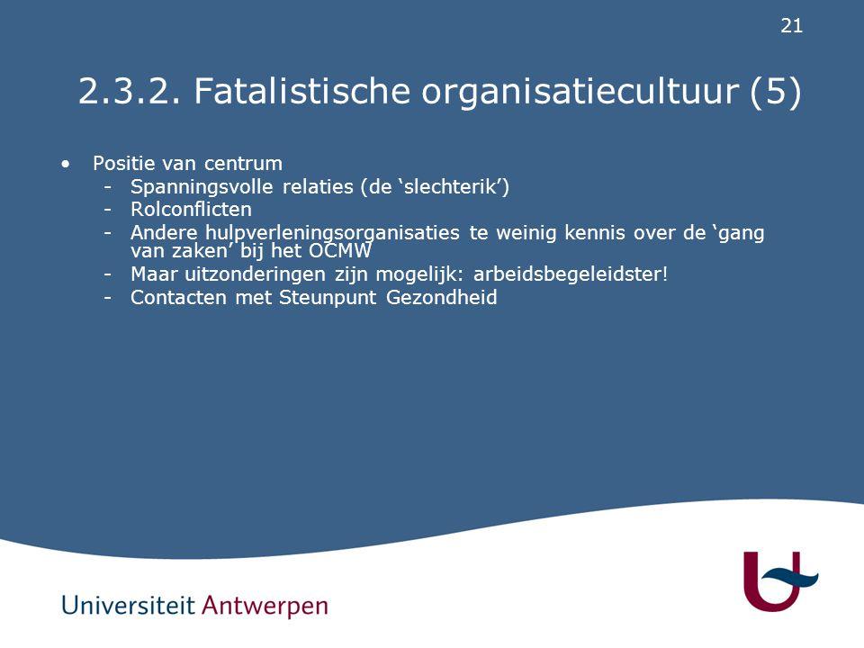 21 2.3.2. Fatalistische organisatiecultuur (5) Positie van centrum -Spanningsvolle relaties (de 'slechterik') -Rolconflicten -Andere hulpverleningsorg