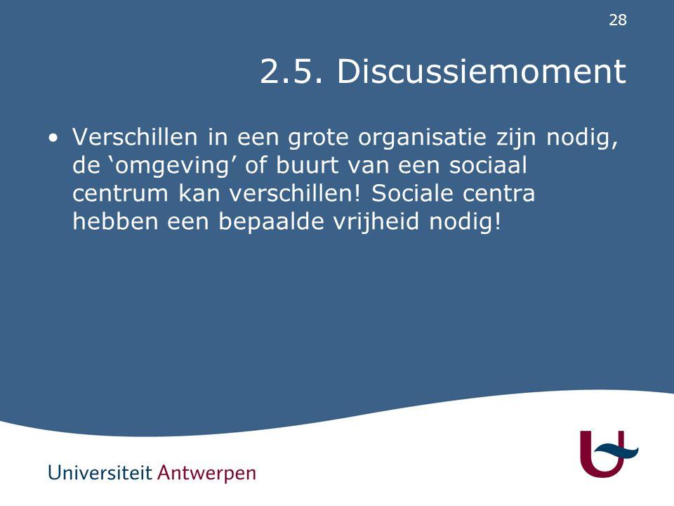 28 2.5. Discussiemoment Verschillen in een grote organisatie zijn nodig, de 'omgeving' of buurt van een sociaal centrum kan verschillen! Sociale centr