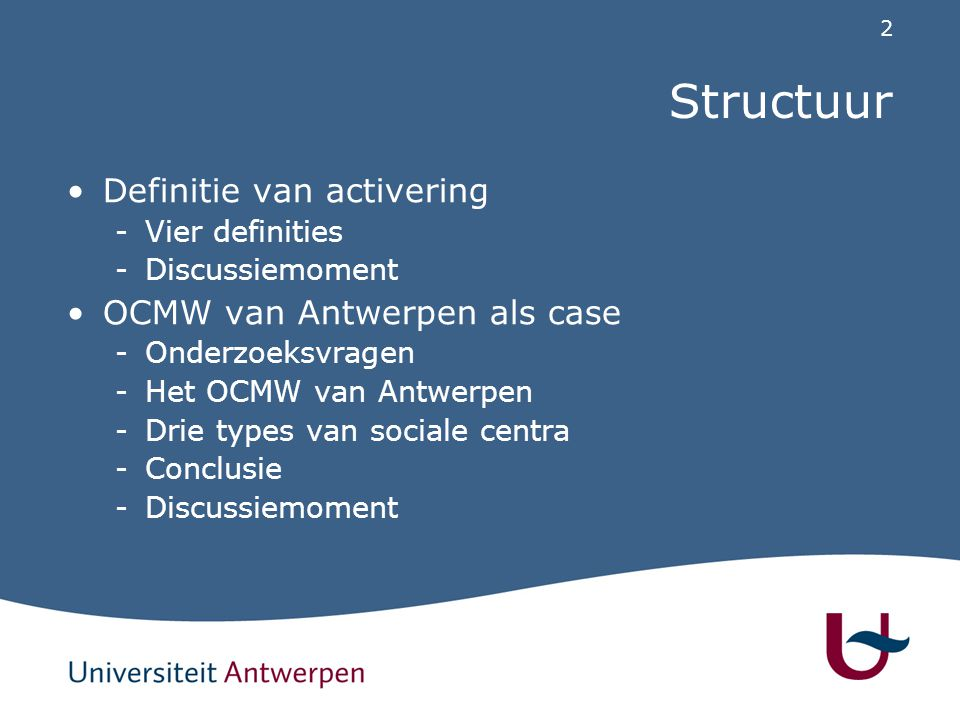 2 Structuur Definitie van activering -Vier definities -Discussiemoment OCMW van Antwerpen als case -Onderzoeksvragen -Het OCMW van Antwerpen -Drie types van sociale centra -Conclusie -Discussiemoment