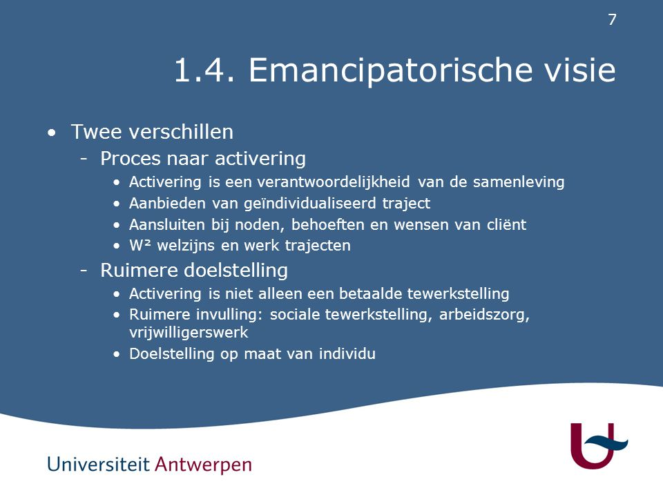 7 1.4. Emancipatorische visie Twee verschillen -Proces naar activering Activering is een verantwoordelijkheid van de samenleving Aanbieden van geïndiv