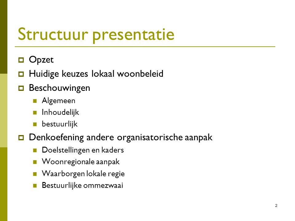 2 Structuur presentatie  Opzet  Huidige keuzes lokaal woonbeleid  Beschouwingen Algemeen Inhoudelijk bestuurlijk  Denkoefening andere organisatori
