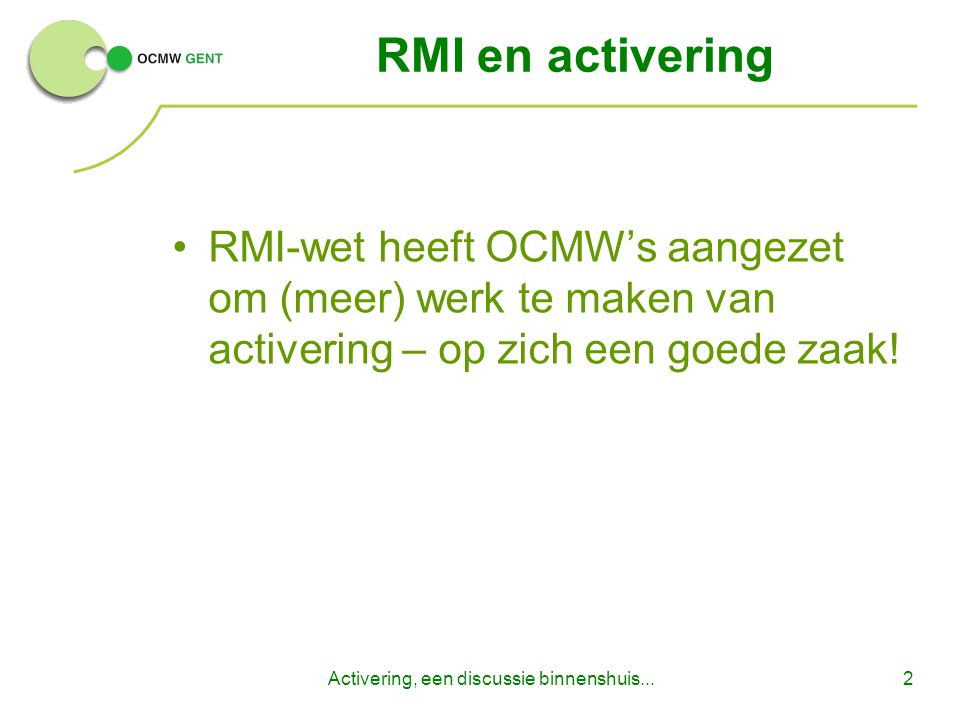 Activering, een discussie binnenshuis...2 RMI en activering RMI-wet heeft OCMW's aangezet om (meer) werk te maken van activering – op zich een goede zaak!