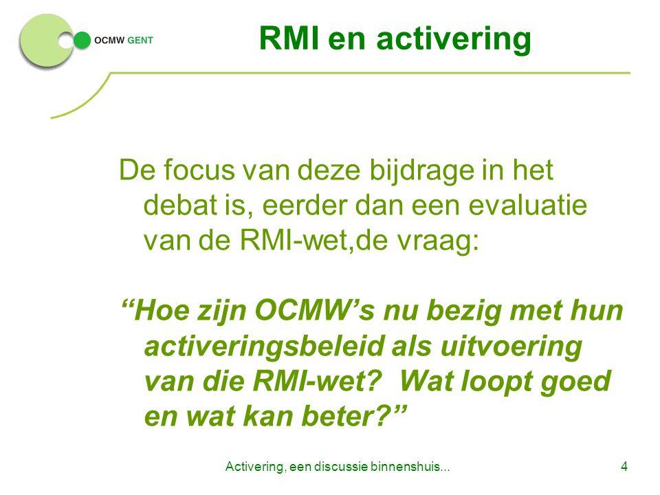 Activering, een discussie binnenshuis...4 RMI en activering De focus van deze bijdrage in het debat is, eerder dan een evaluatie van de RMI-wet,de vraag: Hoe zijn OCMW's nu bezig met hun activeringsbeleid als uitvoering van die RMI-wet.