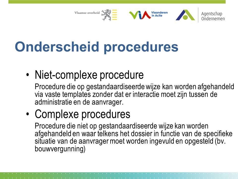 Onderscheid procedures Niet-complexe procedure Procedure die op gestandaardiseerde wijze kan worden afgehandeld via vaste templates zonder dat er interactie moet zijn tussen de administratie en de aanvrager.