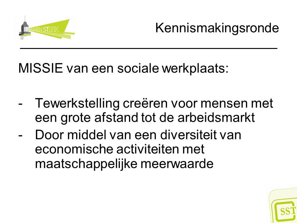 Kennismakingsronde MISSIE van een sociale werkplaats: -Tewerkstelling creëren voor mensen met een grote afstand tot de arbeidsmarkt -Door middel van een diversiteit van economische activiteiten met maatschappelijke meerwaarde