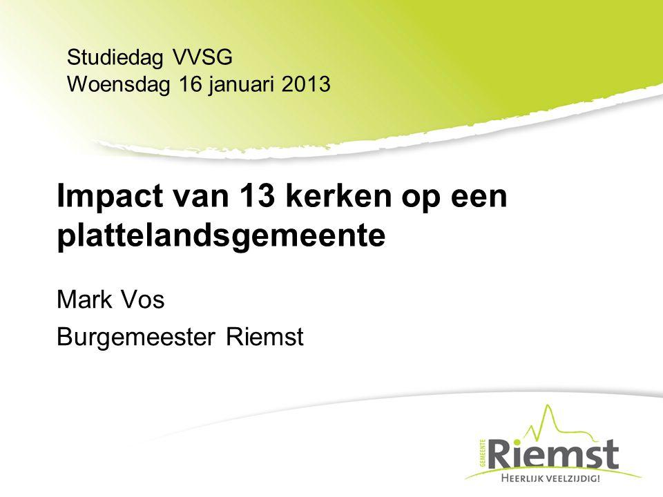 Mark Vos Burgemeester Riemst Studiedag VVSG Woensdag 16 januari 2013 Impact van 13 kerken op een plattelandsgemeente