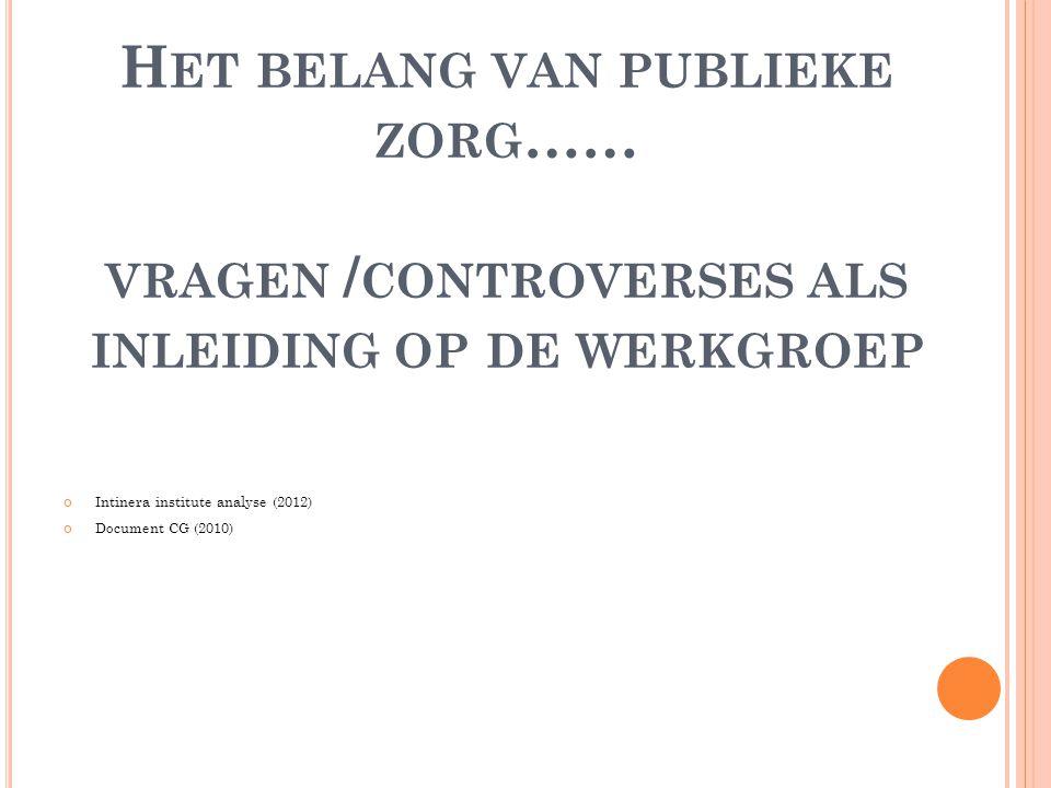 H ET BELANG VAN PUBLIEKE ZORG …… VRAGEN / CONTROVERSES ALS INLEIDING OP DE WERKGROEP Intinera institute analyse (2012) Document CG (2010)