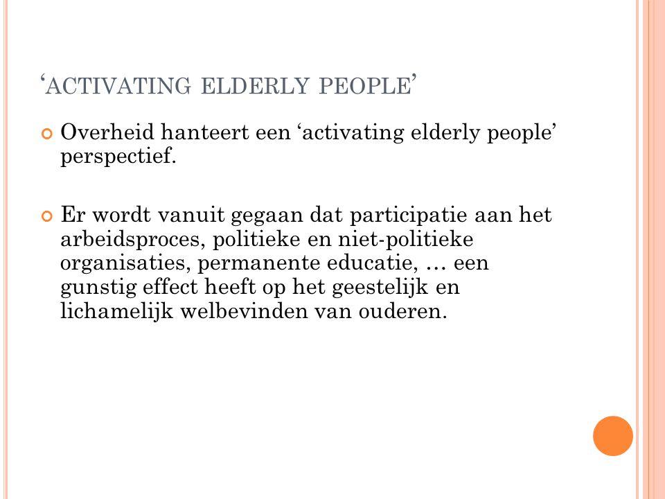 ' ACTIVATING ELDERLY PEOPLE ' Overheid hanteert een 'activating elderly people' perspectief. Er wordt vanuit gegaan dat participatie aan het arbeidspr