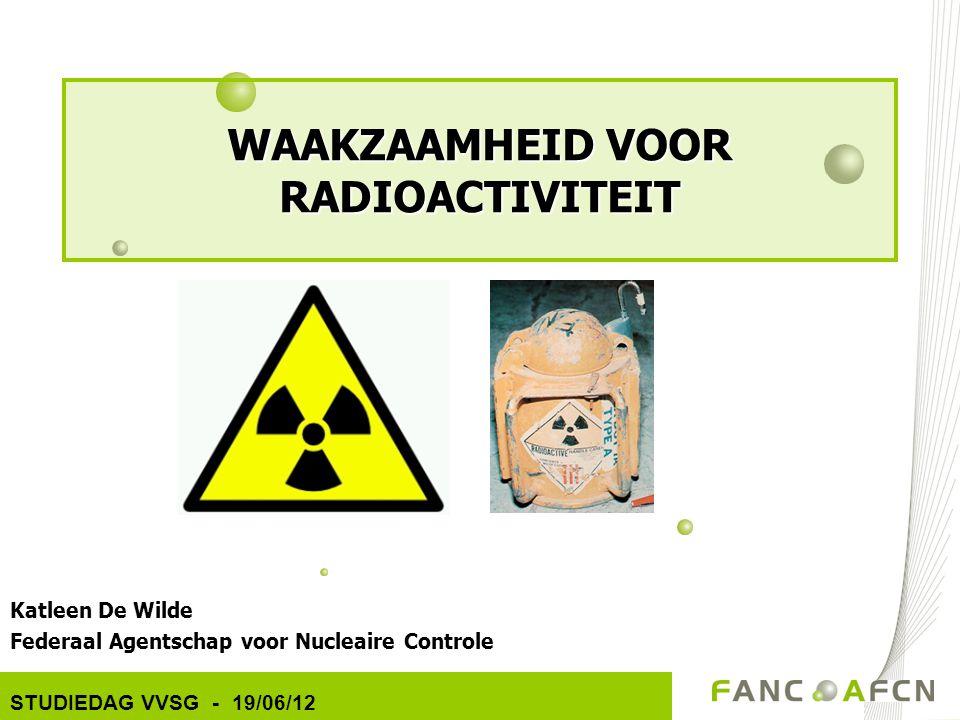 Katleen De Wilde Federaal Agentschap voor Nucleaire Controle STUDIEDAG VVSG - 19/06/12 WAAKZAAMHEID VOOR RADIOACTIVITEIT
