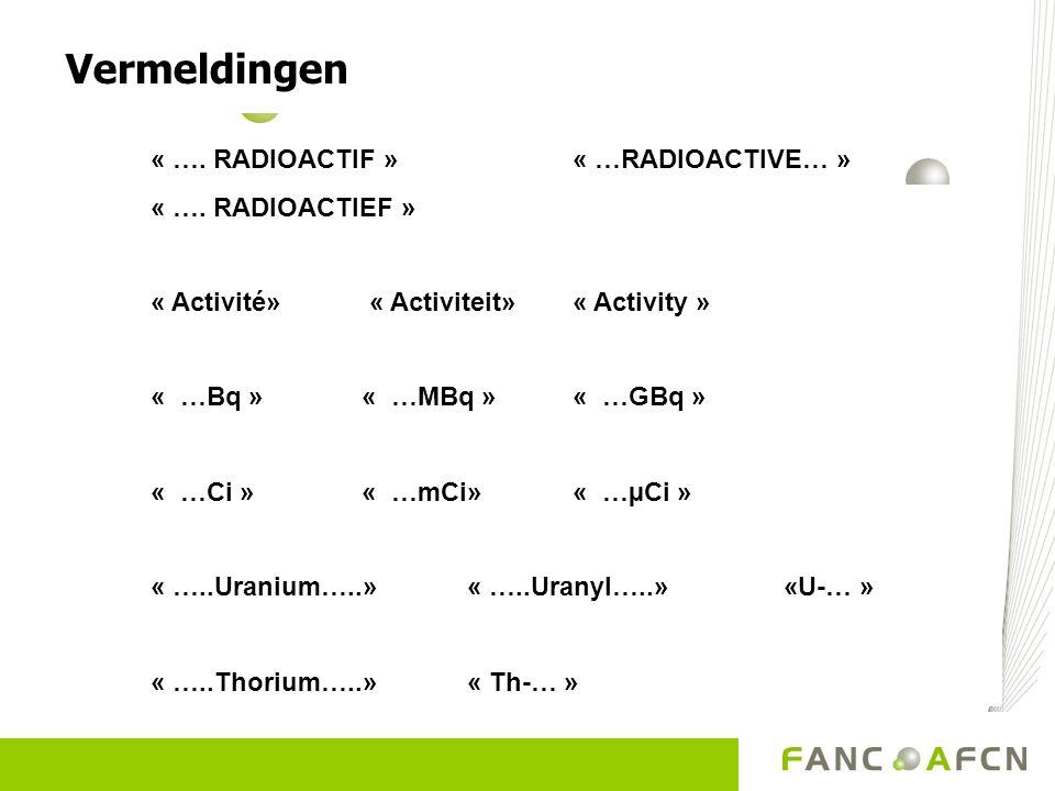 Vermeldingen « …. RADIOACTIF » « …RADIOACTIVE… » « …. RADIOACTIEF » « Activité» « Activiteit» « Activity » « …Bq »« …MBq »« …GBq » « …Ci »« …mCi»« …µC