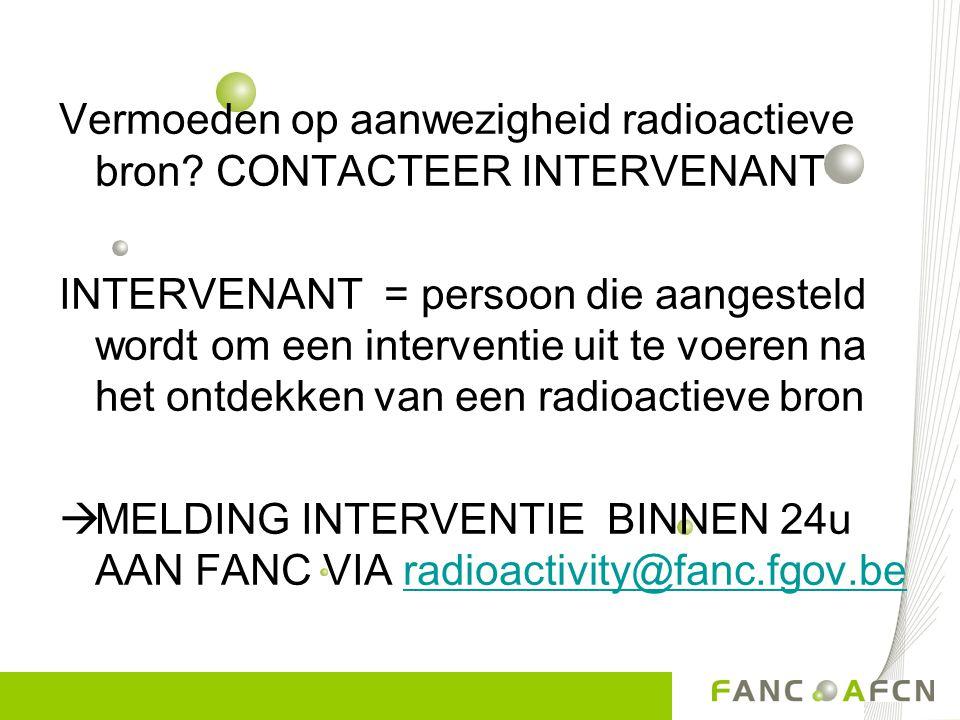 Vermoeden op aanwezigheid radioactieve bron? CONTACTEER INTERVENANT INTERVENANT = persoon die aangesteld wordt om een interventie uit te voeren na het