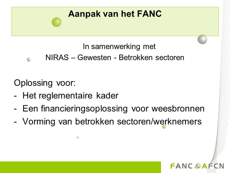 Aanpak van het FANC In samenwerking met NIRAS – Gewesten - Betrokken sectoren Oplossing voor: -Het reglementaire kader -Een financieringsoplossing voo