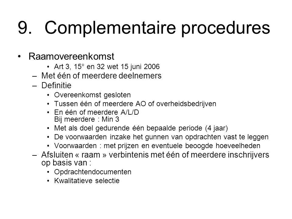 9.Complementaire procedures Raamovereenkomst Art 3, 15° en 32 wet 15 juni 2006 –Met één of meerdere deelnemers –Definitie Overeenkomst gesloten Tussen één of meerdere AO of overheidsbedrijven En één of meerdere A/L/D Bij meerdere : Min 3 Met als doel gedurende één bepaalde periode (4 jaar) De voorwaarden inzake het gunnen van opdrachten vast te leggen Voorwaarden : met prijzen en eventuele beoogde hoeveelheden –Afsluiten « raam » verbintenis met één of meerdere inschrijvers op basis van : Opdrachtendocumenten Kwalitatieve selectie