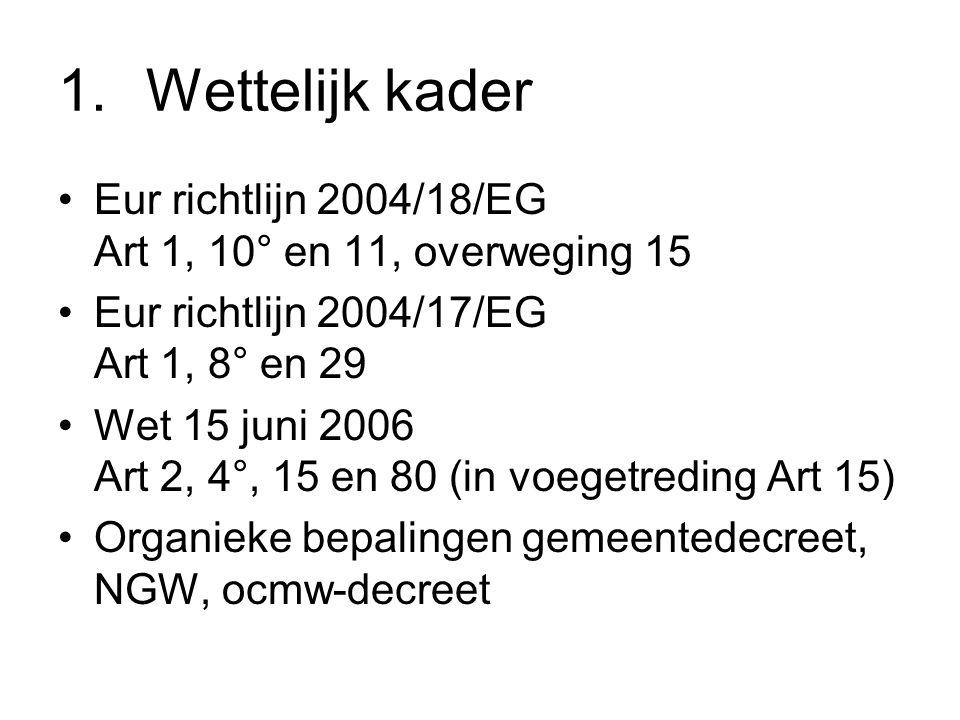 1.Wettelijk kader Eur richtlijn 2004/18/EG Art 1, 10° en 11, overweging 15 Eur richtlijn 2004/17/EG Art 1, 8° en 29 Wet 15 juni 2006 Art 2, 4°, 15 en 80 (in voegetreding Art 15) Organieke bepalingen gemeentedecreet, NGW, ocmw-decreet