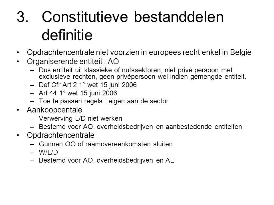 3.Constitutieve bestanddelen definitie Opdrachtencentrale niet voorzien in europees recht enkel in België Organiserende entiteit : AO –Dus entiteit uit klassieke of nutssektoren, niet privé persoon met exclusieve rechten, geen privépersoon wel indien gemengde entiteit.