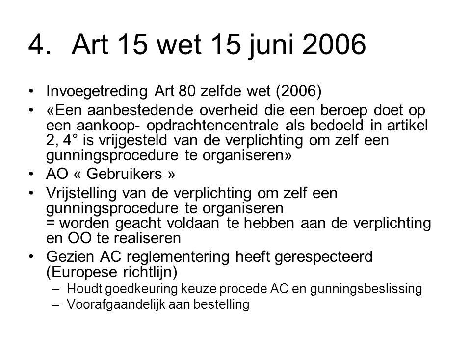 4.Art 15 wet 15 juni 2006 Invoegetreding Art 80 zelfde wet (2006) «Een aanbestedende overheid die een beroep doet op een aankoop- opdrachtencentrale als bedoeld in artikel 2, 4° is vrijgesteld van de verplichting om zelf een gunningsprocedure te organiseren» AO « Gebruikers » Vrijstelling van de verplichting om zelf een gunningsprocedure te organiseren = worden geacht voldaan te hebben aan de verplichting en OO te realiseren Gezien AC reglementering heeft gerespecteerd (Europese richtlijn) –Houdt goedkeuring keuze procede AC en gunningsbeslissing –Voorafgaandelijk aan bestelling