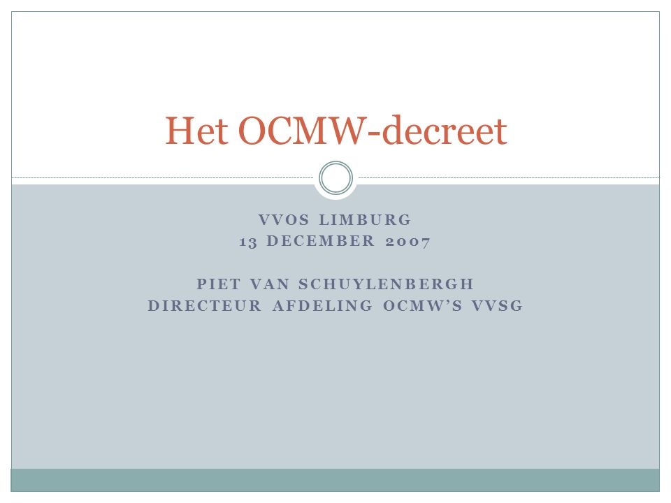 VVOS LIMBURG 13 DECEMBER 2007 PIET VAN SCHUYLENBERGH DIRECTEUR AFDELING OCMW'S VVSG Het OCMW-decreet