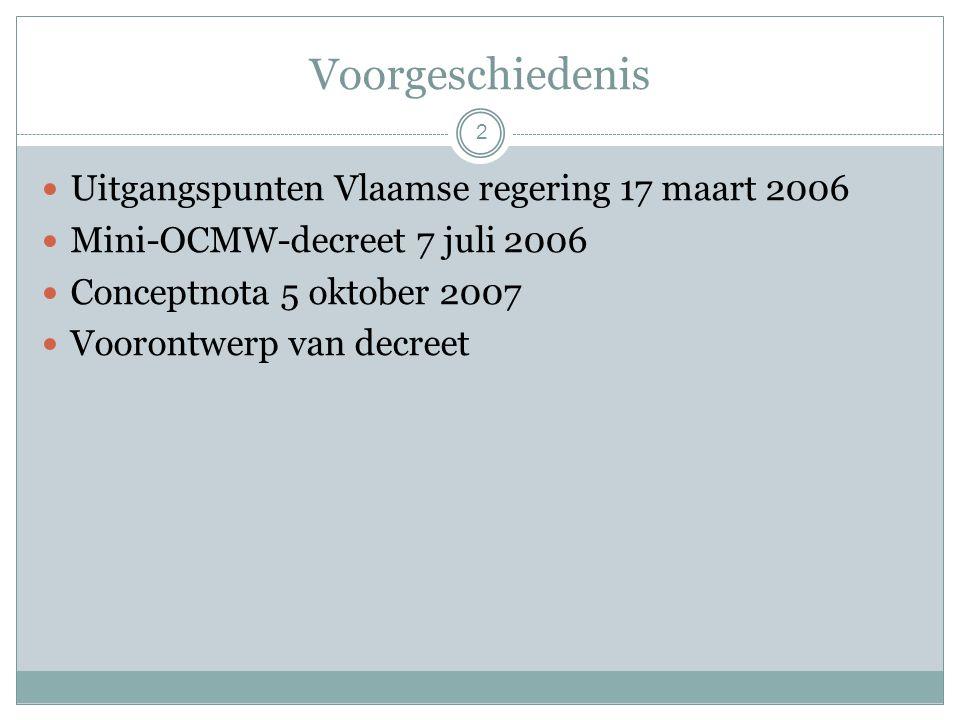 Voorgeschiedenis Uitgangspunten Vlaamse regering 17 maart 2006 Mini-OCMW-decreet 7 juli 2006 Conceptnota 5 oktober 2007 Voorontwerp van decreet 2