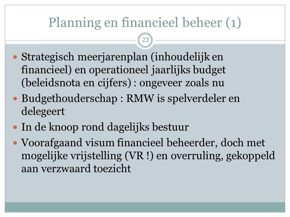Planning en financieel beheer (1) Strategisch meerjarenplan (inhoudelijk en financieel) en operationeel jaarlijks budget (beleidsnota en cijfers) : ongeveer zoals nu Budgethouderschap : RMW is spelverdeler en delegeert In de knoop rond dagelijks bestuur Voorafgaand visum financieel beheerder, doch met mogelijke vrijstelling (VR !) en overruling, gekoppeld aan verzwaard toezicht 23