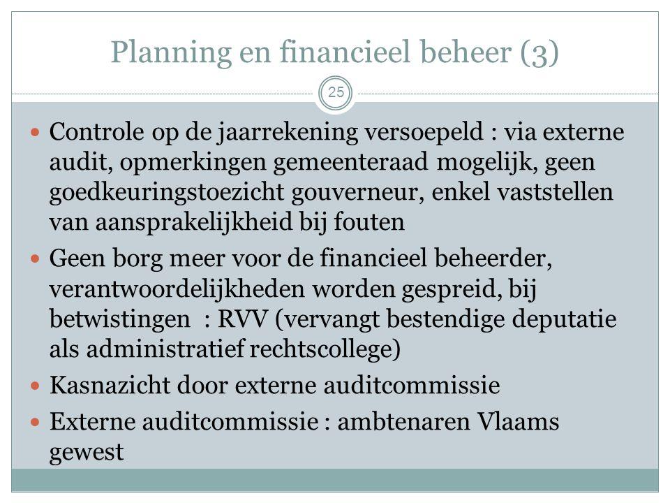 Planning en financieel beheer (3) Controle op de jaarrekening versoepeld : via externe audit, opmerkingen gemeenteraad mogelijk, geen goedkeuringstoezicht gouverneur, enkel vaststellen van aansprakelijkheid bij fouten Geen borg meer voor de financieel beheerder, verantwoordelijkheden worden gespreid, bij betwistingen : RVV (vervangt bestendige deputatie als administratief rechtscollege) Kasnazicht door externe auditcommissie Externe auditcommissie : ambtenaren Vlaams gewest 25