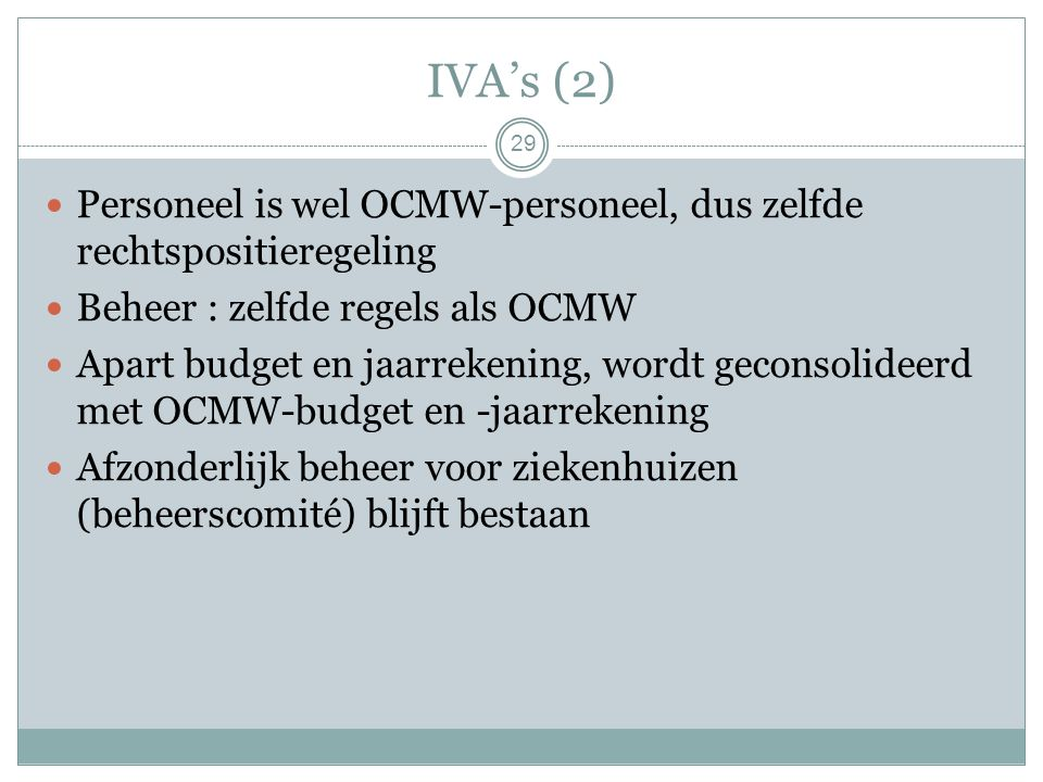 IVA's (2) Personeel is wel OCMW-personeel, dus zelfde rechtspositieregeling Beheer : zelfde regels als OCMW Apart budget en jaarrekening, wordt geconsolideerd met OCMW-budget en -jaarrekening Afzonderlijk beheer voor ziekenhuizen (beheerscomité) blijft bestaan 29