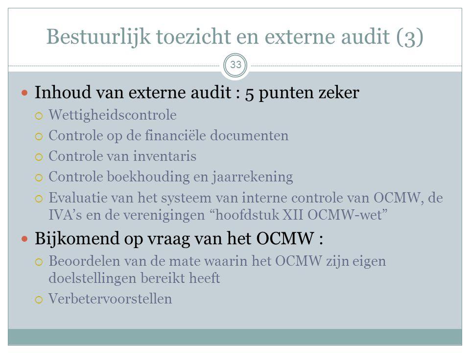 Bestuurlijk toezicht en externe audit (3) Inhoud van externe audit : 5 punten zeker  Wettigheidscontrole  Controle op de financiële documenten  Controle van inventaris  Controle boekhouding en jaarrekening  Evaluatie van het systeem van interne controle van OCMW, de IVA's en de verenigingen hoofdstuk XII OCMW-wet Bijkomend op vraag van het OCMW :  Beoordelen van de mate waarin het OCMW zijn eigen doelstellingen bereikt heeft  Verbetervoorstellen 33