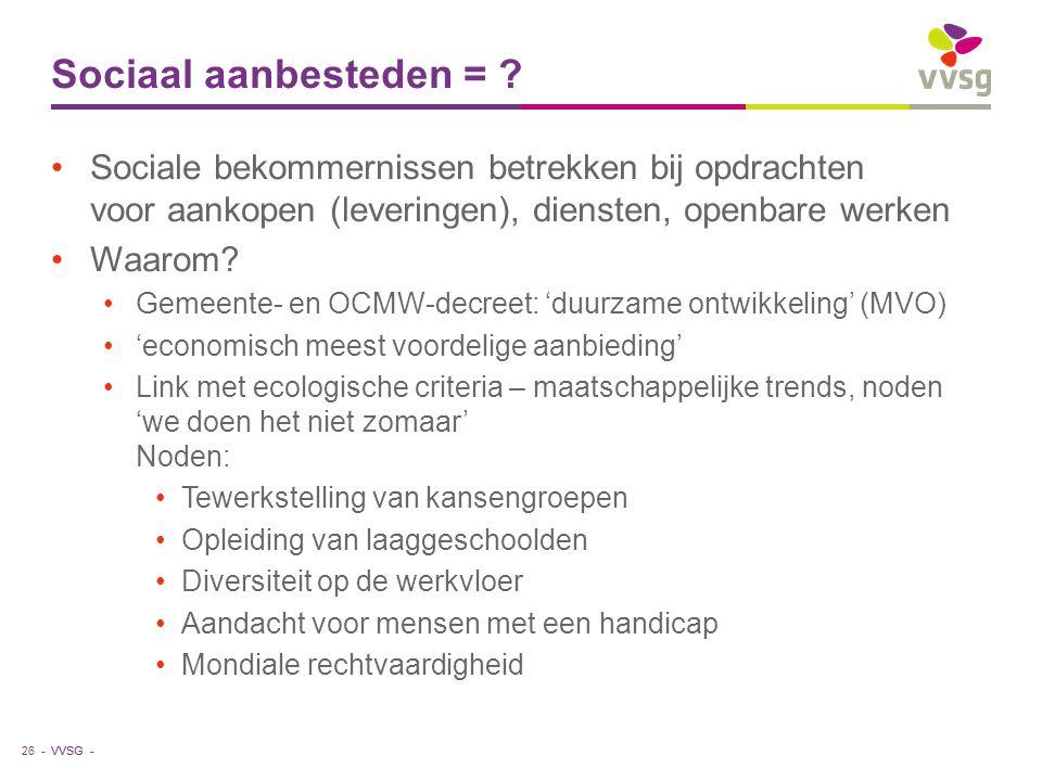 VVSG - Sociaal aanbesteden = ? Sociale bekommernissen betrekken bij opdrachten voor aankopen (leveringen), diensten, openbare werken Waarom? Gemeente-