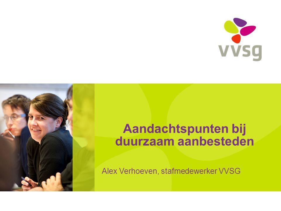 Aandachtspunten bij duurzaam aanbesteden Alex Verhoeven, stafmedewerker VVSG