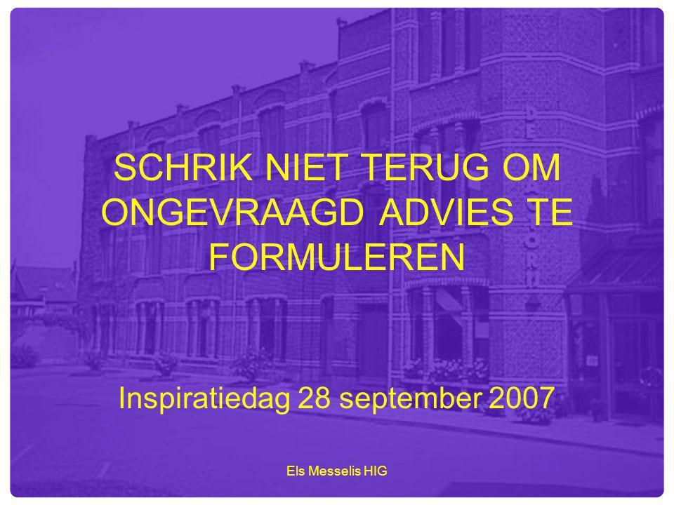 Els Messelis HIG SCHRIK NIET TERUG OM ONGEVRAAGD ADVIES TE FORMULEREN Inspiratiedag 28 september 2007