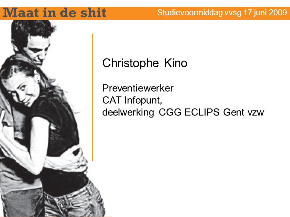 Maat in de shit Studievoormiddag vvsg 17 juni 2009 Christophe Kino Preventiewerker CAT Infopunt, deelwerking CGG ECLIPS Gent vzw