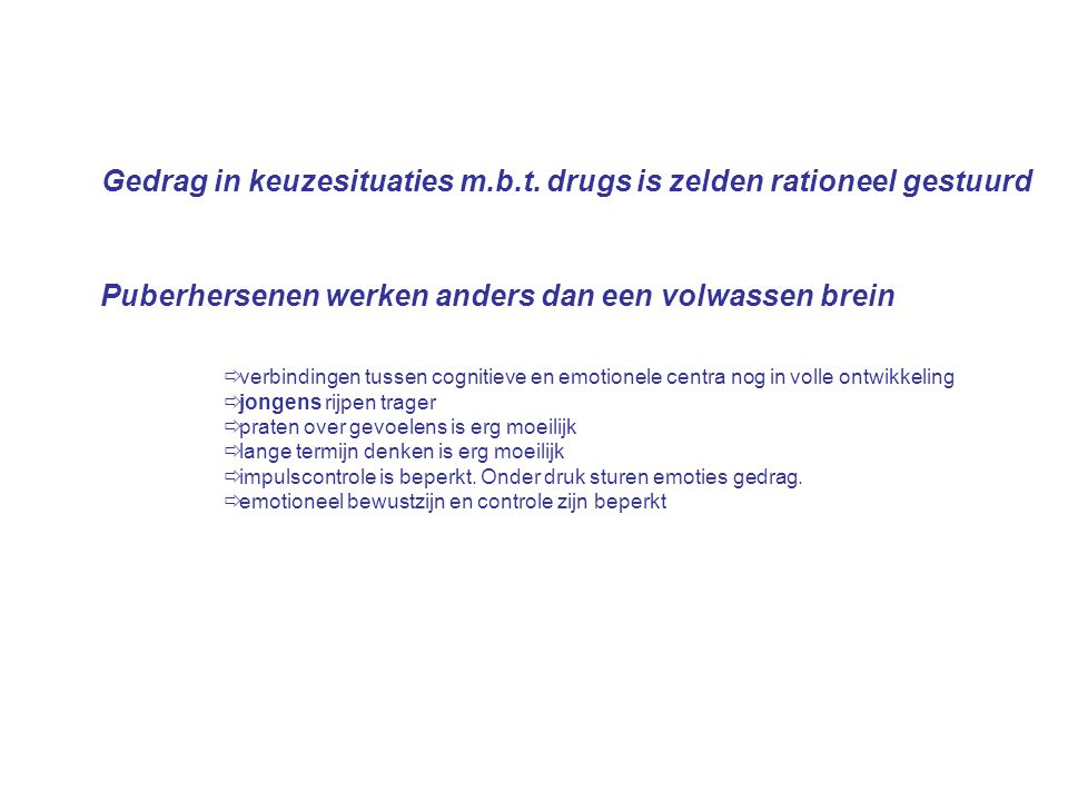 Gedrag in keuzesituaties m.b.t. drugs is zelden rationeel gestuurd Puberhersenen werken anders dan een volwassen brein  verbindingen tussen cognitiev