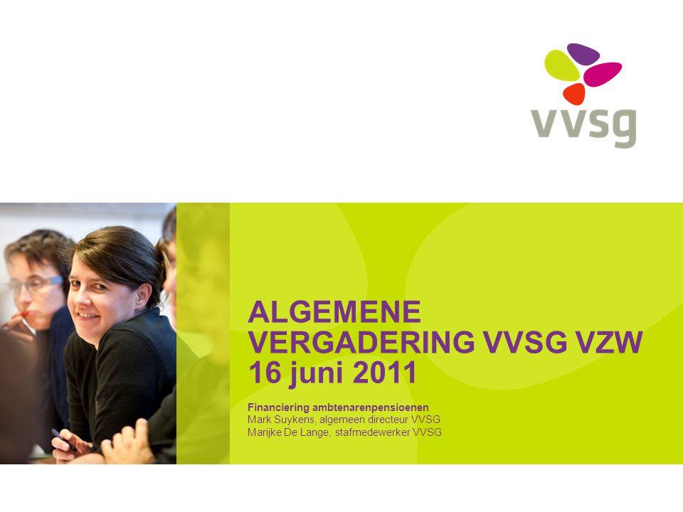 ALGEMENE VERGADERING VVSG VZW 16 juni 2011 Financiering ambtenarenpensioenen Mark Suykens, algemeen directeur VVSG Marijke De Lange, stafmedewerker VV