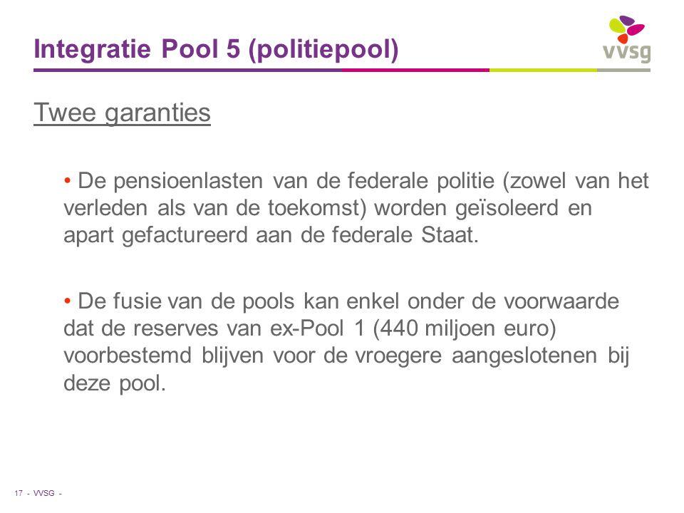VVSG - Integratie Pool 5 (politiepool) Twee garanties De pensioenlasten van de federale politie (zowel van het verleden als van de toekomst) worden ge