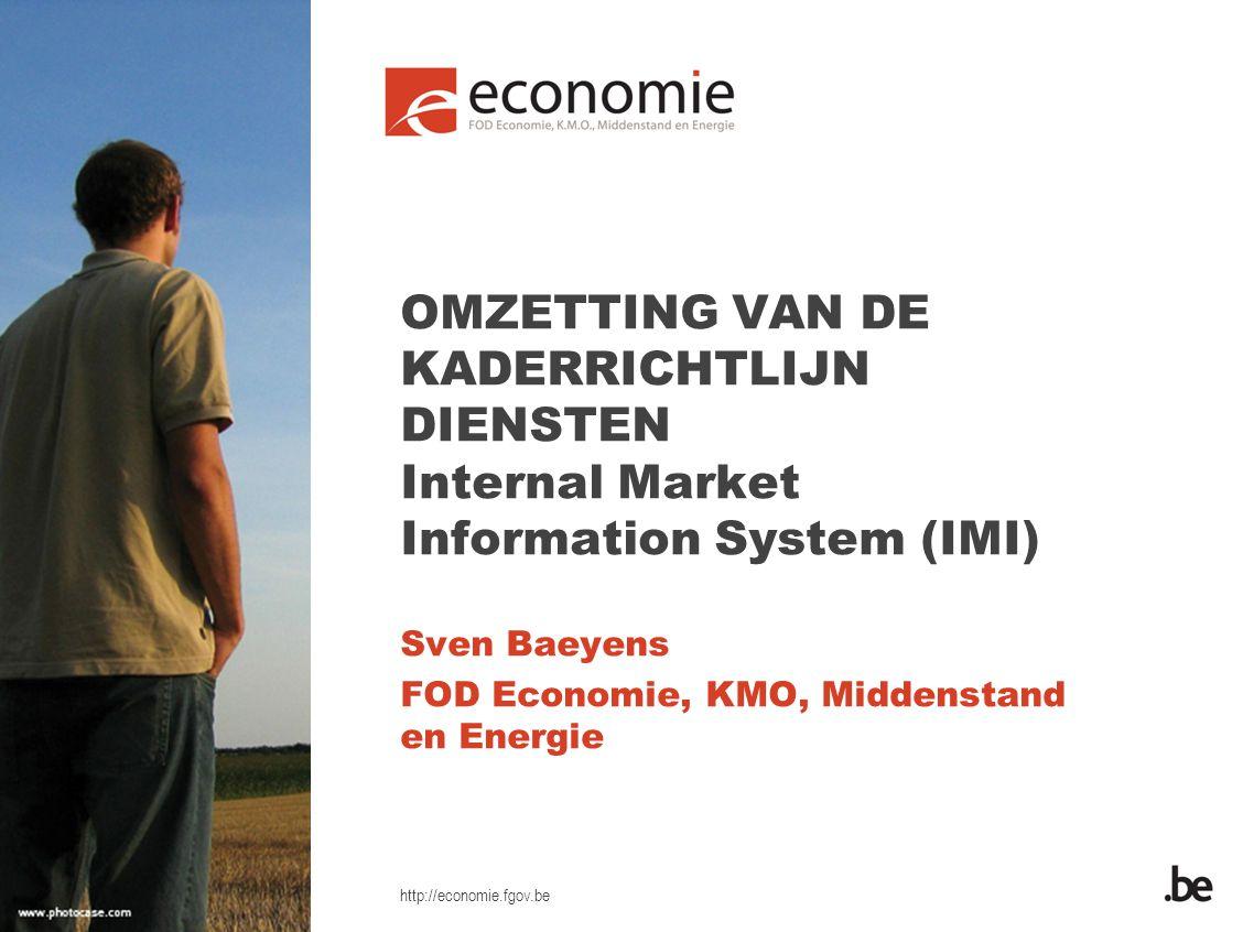 http://economie.fgov.be OMZETTING VAN DE KADERRICHTLIJN DIENSTEN Internal Market Information System (IMI) Sven Baeyens FOD Economie, KMO, Middenstand en Energie