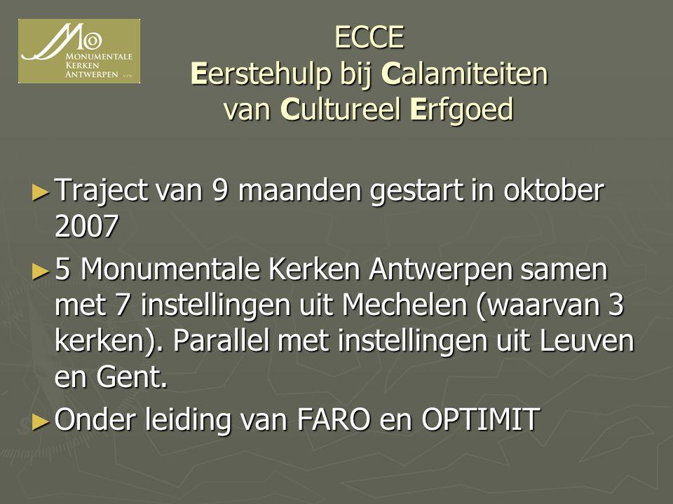 ECCE Eerstehulp bij Calamiteiten van Cultureel Erfgoed ► Traject van 9 maanden gestart in oktober 2007 ► 5 Monumentale Kerken Antwerpen samen met 7 instellingen uit Mechelen (waarvan 3 kerken).