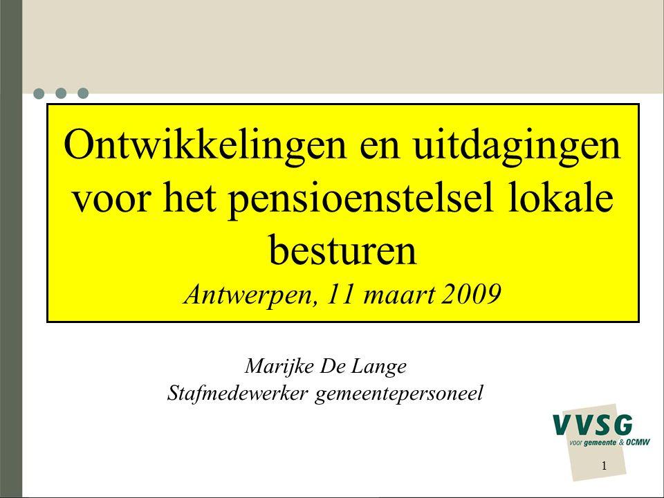 Ontwikkelingen en uitdagingen voor het pensioenstelsel lokale besturen Antwerpen, 11 maart 2009 Marijke De Lange Stafmedewerker gemeentepersoneel 1