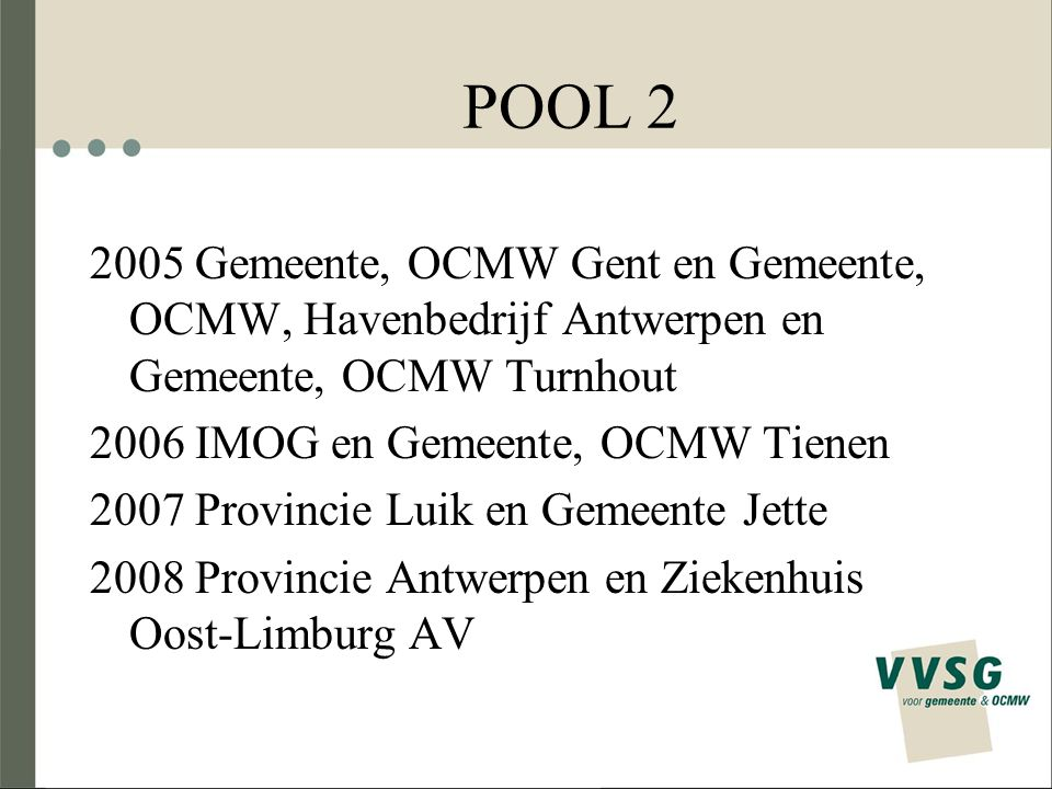 POOL 2 2005 Gemeente, OCMW Gent en Gemeente, OCMW, Havenbedrijf Antwerpen en Gemeente, OCMW Turnhout 2006 IMOG en Gemeente, OCMW Tienen 2007 Provincie