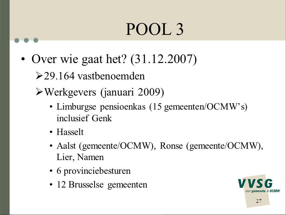 POOL 3 Over wie gaat het? (31.12.2007)  29.164 vastbenoemden  Werkgevers (januari 2009) Limburgse pensioenkas (15 gemeenten/OCMW's) inclusief Genk H