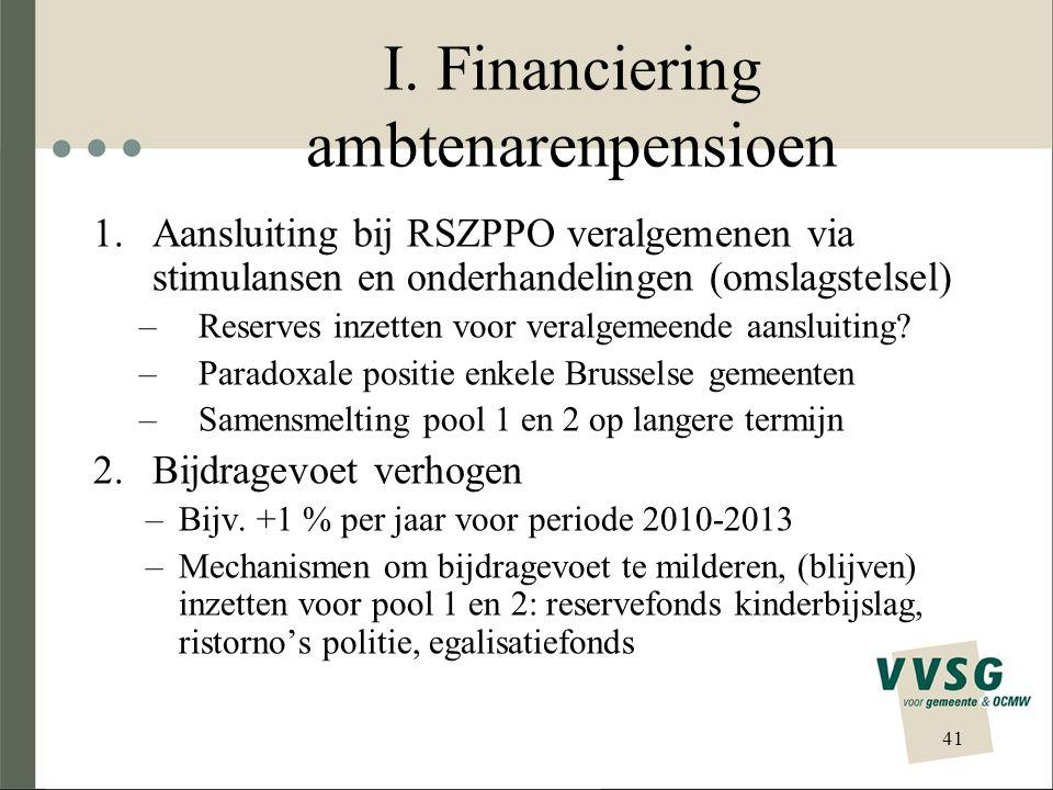 I. Financiering ambtenarenpensioen 1.Aansluiting bij RSZPPO veralgemenen via stimulansen en onderhandelingen (omslagstelsel) –Reserves inzetten voor v