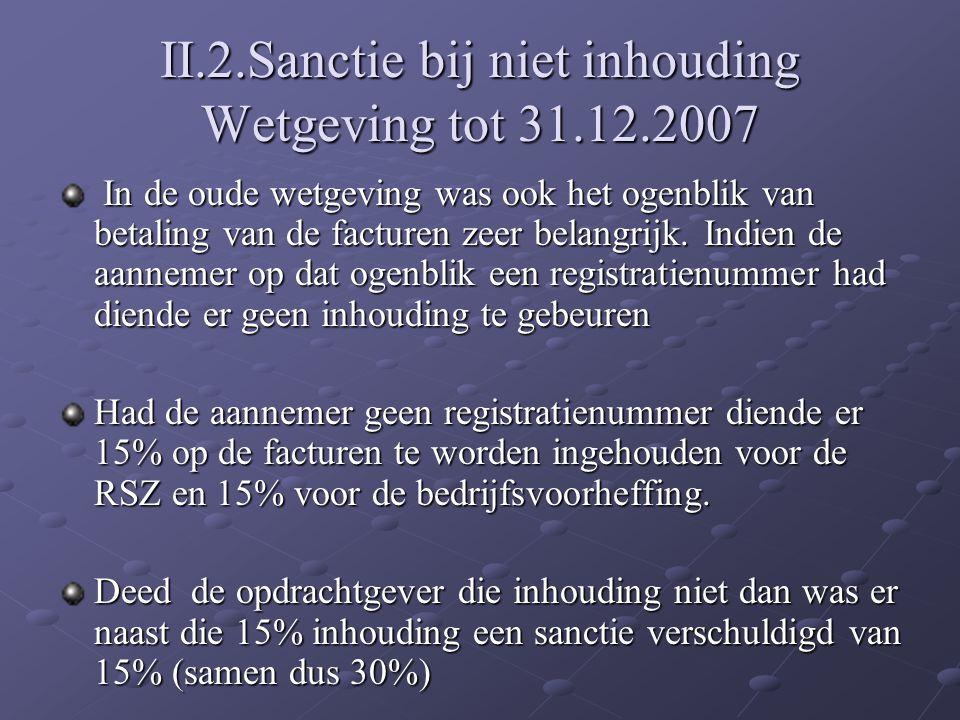 II.2.Sanctie bij niet inhouding Wetgeving tot 31.12.2007 In de oude wetgeving was ook het ogenblik van betaling van de facturen zeer belangrijk. Indie