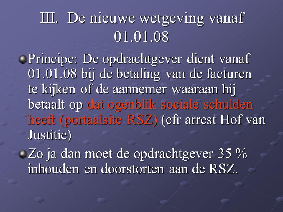 III. De nieuwe wetgeving vanaf 01.01.08 Principe: De opdrachtgever dient vanaf 01.01.08 bij de betaling van de facturen te kijken of de aannemer waara