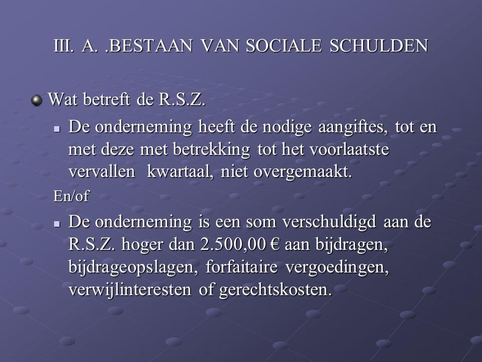 III. A..BESTAAN VAN SOCIALE SCHULDEN Wat betreft de R.S.Z. De onderneming heeft de nodige aangiftes, tot en met deze met betrekking tot het voorlaatst