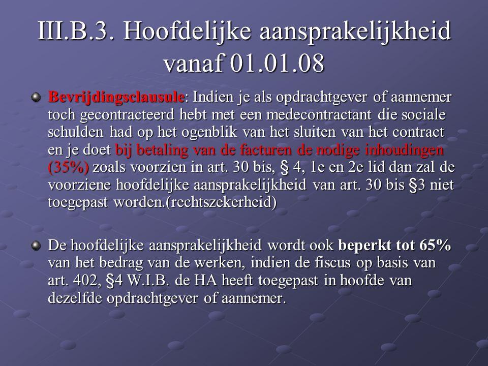 III.B.3. Hoofdelijke aansprakelijkheid vanaf 01.01.08 Bevrijdingsclausule: Indien je als opdrachtgever of aannemer toch gecontracteerd hebt met een me