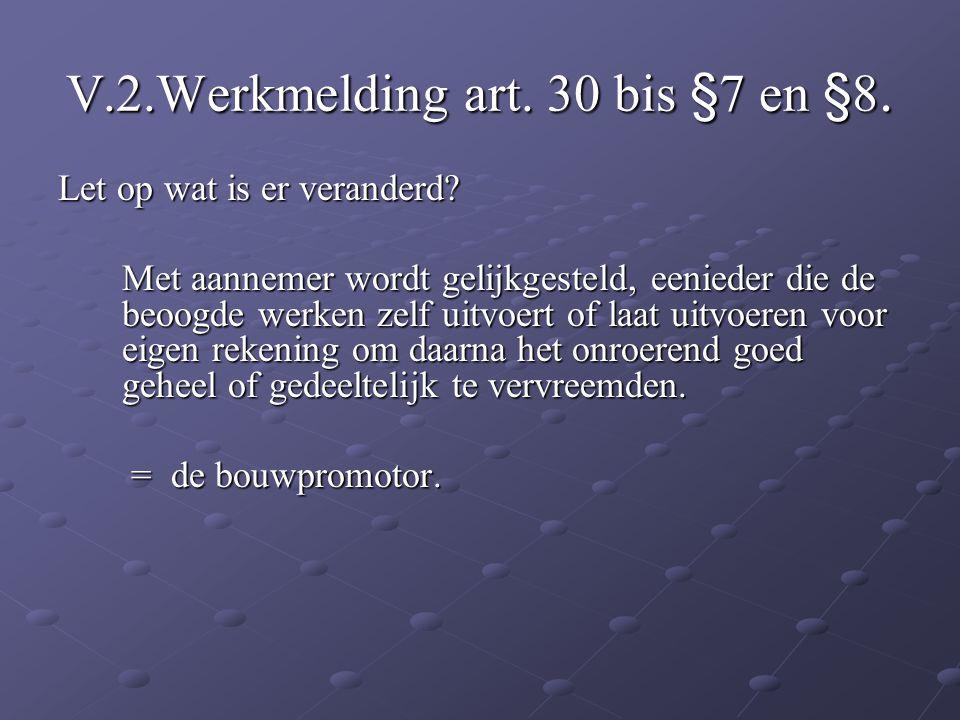 V.2.Werkmelding art. 30 bis §7 en §8. Let op wat is er veranderd? Met aannemer wordt gelijkgesteld, eenieder die de beoogde werken zelf uitvoert of la
